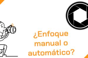 Tipos de enfoque ¿Enfoque manual o automático?